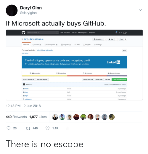 daryl: Daryl Ginn  @darylginn  If Microsoft actually buys GitHub  Search or jump t  Pull requests Issues Marketplace Explore  daryl/ daryl.github.io  OUnwatch ▼ 1 ★Star 7 Fork  <> Code  Issues Pull requests Projects oWiki Insights  Settings  Personal website. http://daryl.github.io  Edit  Add topics  Tired of shipping open-source code and not getting paid?  Try Linkedln, quit pushing those side projects that you never finish and get a real job  Linked  in  46 commits  3 branches  O releases  2 contributors  Branch: master  New pull request  Create new file  Upload files  Find file  Clone or download  daryl Ugh  fonts  img  mp4  Latest commit 89b94bc on 15 Mar  Initial  2 years ago  3 months ago  2 years ago  2 years ago  Initial  ョ.gitignore  Initial  12:48 PM - 2 Jun 2018  440 Retweets 1,077 Likes There is no escape