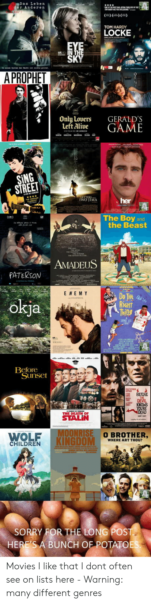 movies i like: Das Leben  er Anderen  TOM HARDY  LOCKE  A PROPHET  Only Lovers  Left Alive  GERALD'S  GAME  SING  STREE  her  The Boy and  the Beast  AMADEUS  PATERSON  E NE M Y  okja  RİGHT  Ml  CANT  Beforeot  Sunset  BEFORE  DEVIL  KNOWS  RE  THE DEATH OF  WOLF  KINGDOM  O BROTHER,  WHERE ART THOU?  CHILDREN  SORRY FOR THE LONG POST  HERE'S A BUNCH OF POTATOE Movies I like that I dont often see on lists here - Warning: many different genres