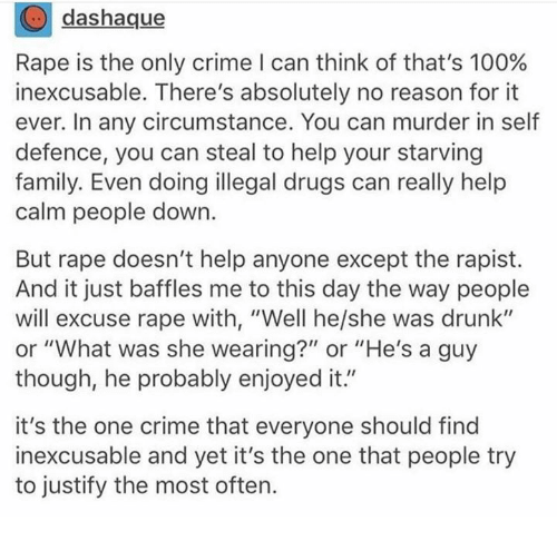 """Anaconda, Crime, and Drugs: dashaque  Rape is the only crime I can think of that's 100%  inexcusable. There's absolutely no reason for it  ever. In any circumstance. You can murder in self  defence, you can steal to help your starving  family. Even doing illegal drugs can really help  calm people down.  But rape doesn't help anyone except the rapist.  And it just baffles me to this day the way people  will excuse rape with, """"Well he/she was drunk""""  or """"What was she wearing?"""" or """"He's a guy  though, he probably enjoyed it.""""  it's the one crime that everyone should find  inexcusable and yet it's the one that people try  to justify the most often."""