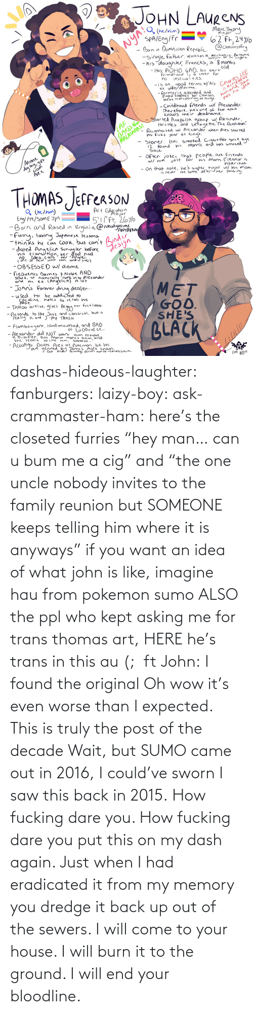 "hey: dashas-hideous-laughter:  fanburgers:   laizy-boy:   ask-crammaster-ham:   here's the closeted furries ""hey man… can u bum me a cig"" and ""the one uncle nobody invites to the family reunion but SOMEONE keeps telling him where it is anyways""   if you want an idea of what john is like, imagine hau from pokemon sumo ALSO the ppl who kept asking me for trans thomas art, HERE he's trans in this au (;  ft John:    I found the original     Oh wow it's even worse than I expected. This is truly the post of the decade    Wait, but SUMO came out in 2016, I could've sworn I saw this back in 2015.    How fucking dare you. How fucking dare you put this on my dash again. Just when I had eradicated it from my memory you dredge it back up out of the sewers. I will come to your house. I will burn it to the ground. I will end your bloodline."