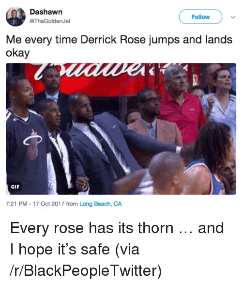 Derrick Rose: Dashawn  @ThaGoldenJet  Follow )  Me every time Derrick Rose jumps and lands  okay  GIF  7:21 PM - 17 Oct 2017 from Long Beach, CA <p>Every rose has its thorn &hellip; and I hope it&rsquo;s safe (via /r/BlackPeopleTwitter)</p>