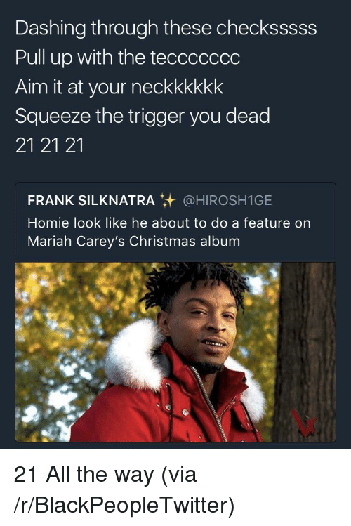 Blackpeopletwitter, Christmas, and Homie: Dashing through these checksssss  Pull up with the teccccccc  Aim it at your neckkkkkk  Squeeze the trigger you dead  21 21 21  FRANK SILKNATRA @HIROSHIGE  Homie look like he about to do a feature on  Mariah Carey's Christmas album <p>21 All the way (via /r/BlackPeopleTwitter)</p>