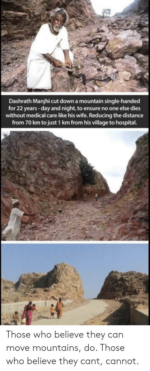 Ensure: Dashrath Manjhi cut down a mountain single-handed  for 22 years -day and night, to ensure no one else dies  without medical care like his wife. Reducing the distance  from 70 km to just 1 km from his village to hospital. Those who believe they can move mountains, do. Those who believe they cant, cannot.
