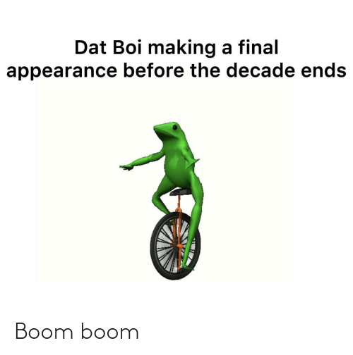 making a: Dat Boi making a final  appearance before the decade ends Boom boom