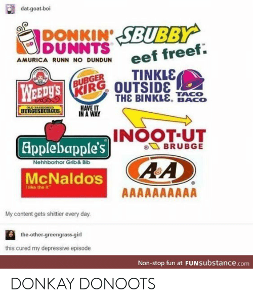 Goat, Girl, and Content: dat-goat-boi  DONKIN SBUBBY  DUNNTS  eef freef.  AMURICA RUNN NO DUNDUN  TINKLE  BUBGER  WEEDY'S  KIRG OUTSIDE  THE BINKLE. BACO  TACO  HAVE IT  IN A WAY  OLD FASHIONED  HURGUSBURGUS  INOOT-UT  BRUBGE  Applebapple's  Nehhborhor Grib& Bilb  McNaldos  THke the it  AAAAAAAAAA  My content gets shittier every day.  the-other-greengrass-girl  this cured my depressive episode  Non-stop fun at FUNSubstance.com DONKAY DONOOTS