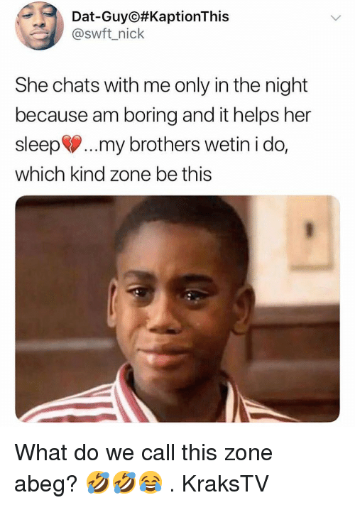 Memes, Nick, and Helps: Dat-Guy #KaptionThis  @swft_nick  She chats with me only in the night  because am boring and it helps her  sleep..my brothers wetin i do,  which kind zone be this What do we call this zone abeg? 🤣🤣😂 . KraksTV
