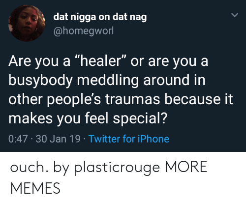 """healer: dat nigga on dat nag  @homegworl  Are you a """"healer"""" or are youa  busybody meddling around in  other people's traumas because it  makes you feel special?  0:47 -30 Jan 19 Twitter for iPhone ouch. by plasticrouge MORE MEMES"""