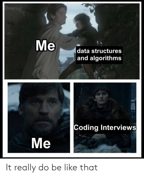 Be Like, Data, and Coding: data structures  and algorithms  Coding Interview:s  Me It really do be like that