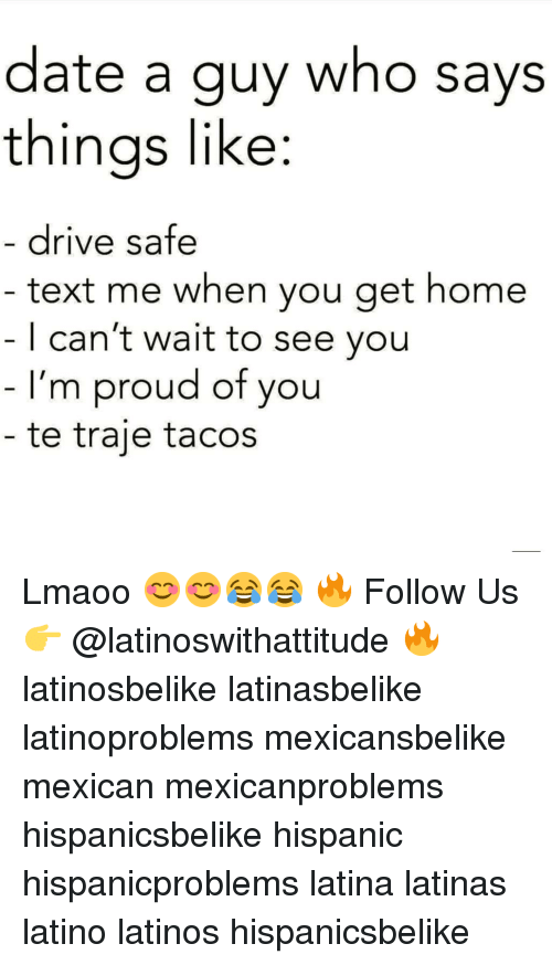 Latinos, Memes, and Date: date a guy who says  thinas like:  drive safe  text me when you get home  | can't wait to see you  I'm proud of you  te traje tacos Lmaoo 😊😊😂😂 🔥 Follow Us 👉 @latinoswithattitude 🔥 latinosbelike latinasbelike latinoproblems mexicansbelike mexican mexicanproblems hispanicsbelike hispanic hispanicproblems latina latinas latino latinos hispanicsbelike