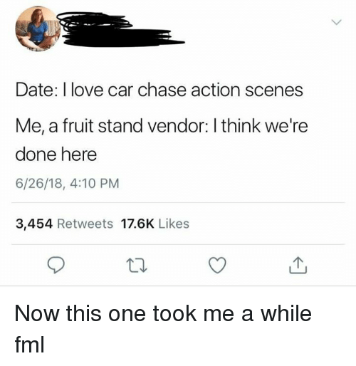 Fml, Love, and Chase: Date: I love car chase action scenes  Me, a fruit stand vendor: I think we're  done here  6/26/18, 4:10 PM  3,454 Retweets 17.6K Likes Now this one took me a while fml