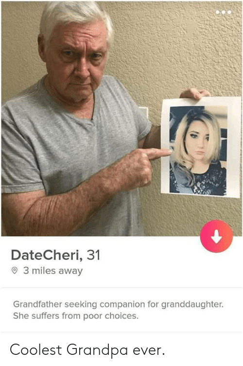 Granddaughter: DateCheri, 31  3 miles away  Grandfather seeking companion for granddaughter.  She suffers from poor choices. Coolest Grandpa ever.