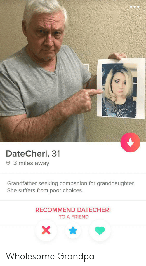 Grandpa, Wholesome, and Friend: DateCheri, 31  3 miles away  Grandfather seeking companion for granddaughter.  She suffers from poor choices.  RECOMMEND DATECHERI  TO A FRIEND  X Wholesome Grandpa