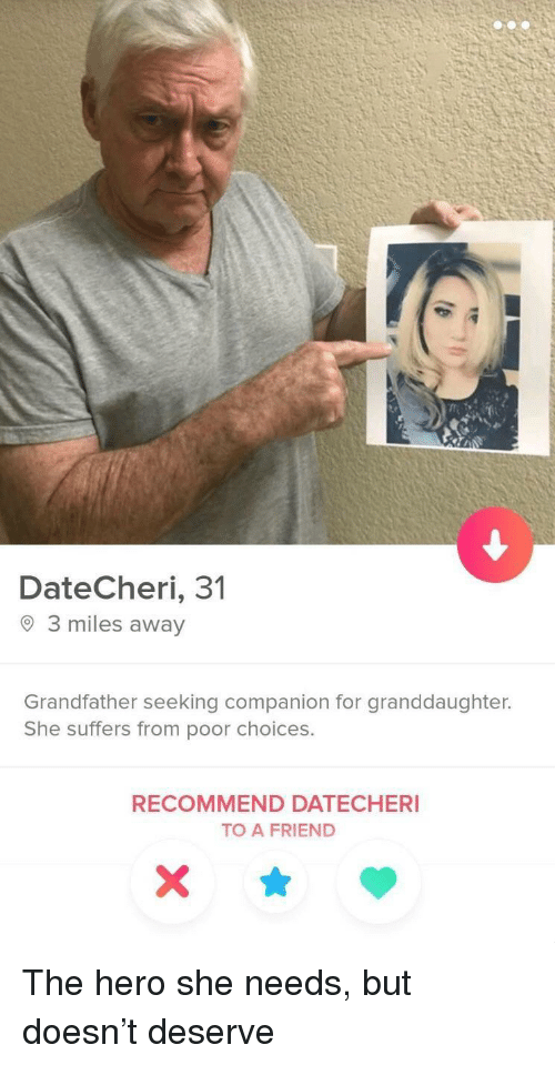Granddaughter: DateCheri, 31  O 3 miles away  Grandfather seeking companion for granddaughter.  She suffers from poor choices.  RECOMMEND DATECHERI  TO A FRIEND The hero she needs, but doesn't deserve