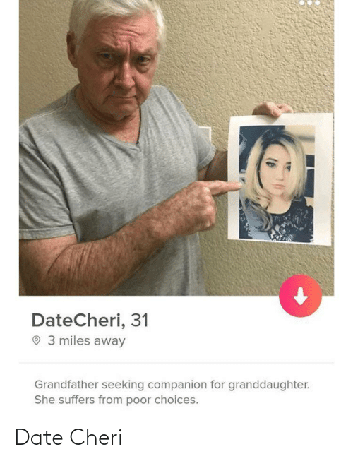 miles away: DateCheri, 31  O 3 miles away  Grandfather seeking companion for granddaughter.  She suffers from poor choices. Date Cheri