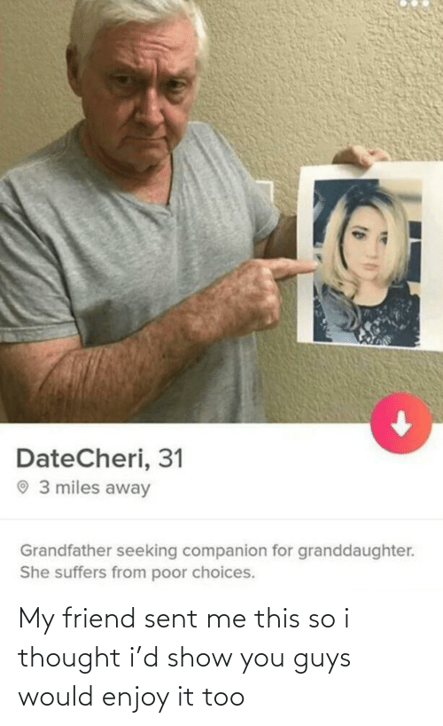 miles away: DateCheri, 31  O 3 miles away  Grandfather seeking companion for granddaughter.  She suffers from poor choices. My friend sent me this so i thought i'd show you guys would enjoy it too