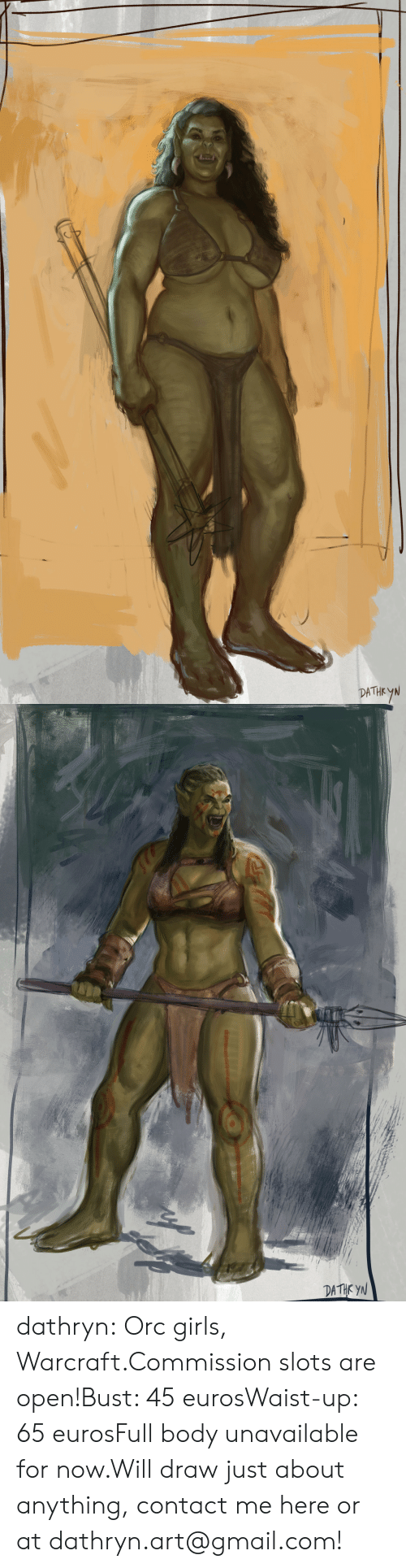 Gmail: DATHEYN   DATHK YN dathryn:  Orc girls, Warcraft.Commission slots are open!Bust: 45 eurosWaist-up: 65 eurosFull body unavailable for now.Will draw just about anything, contact me here or at dathryn.art@gmail.com!