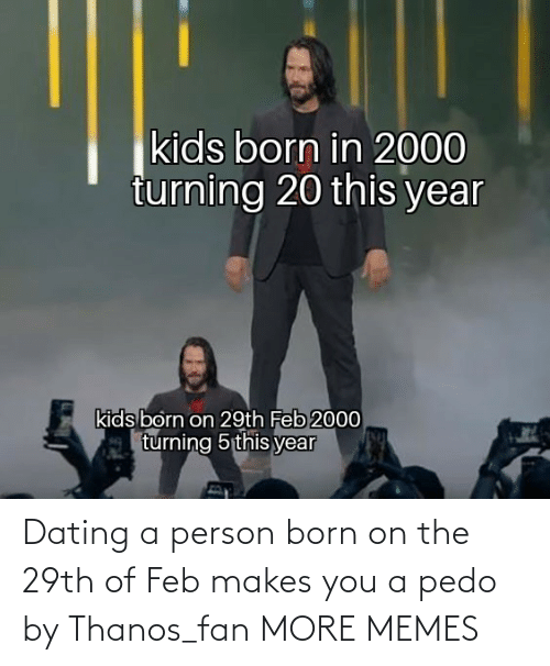 Today: Dating a person born on the 29th of Feb makes you a pedo by Thanos_fan MORE MEMES