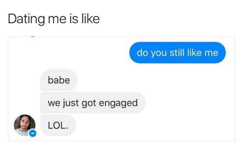 Dating, Lol, and Relationships: Dating me is like  do you still like me  babe  just got engaged  LOL.