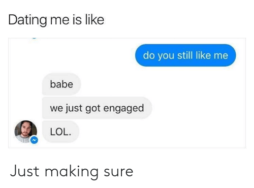 Dank, Dating, and Lol: Dating me is like  do you still like me  babe  just got engaged  LOL. Just making sure