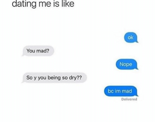 Noping: dating me is like  ok  You mad?  Nope  So y you being so dry??  bc im mad  Delivered
