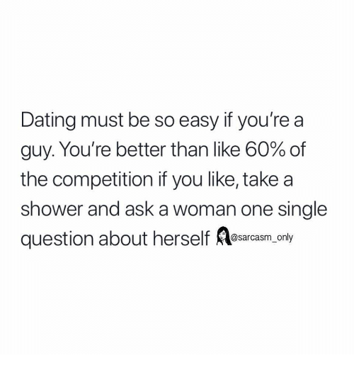 Dating, Funny, and Memes: Dating must be so easy if you're a  guy. You're better than like 60% of  the competition if you like, take a  shower and ask a woman one single  question about herself Ka cnty