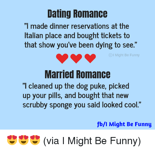 """reservations: Dating Romance  """"I made dinner reservations at the  Italian place and bought tickets to  that show you've been dying to see.""""  I Might Be Funny  Married Romance  I cleaned up the dog puke, picked  up your pills, and bought that new  scrubby sponge you said looked cool.""""  fb/l Might Be Funny 😍😍😍 (via I Might Be Funny)"""