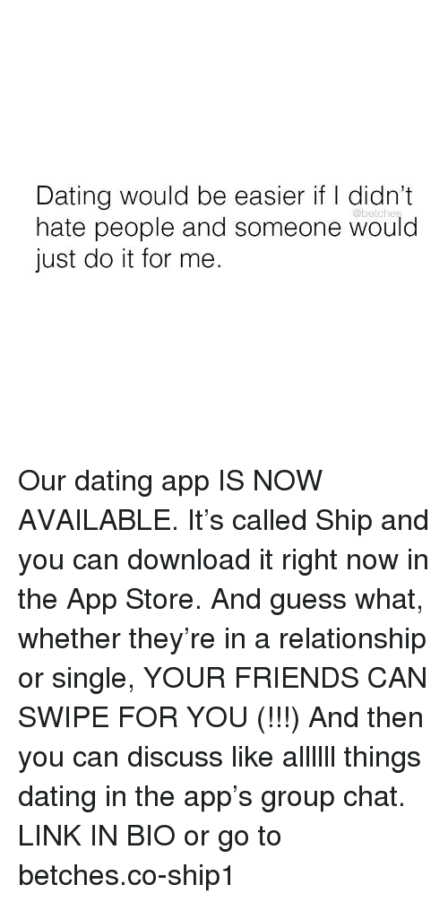 Dating, Friends, and Group Chat: Dating would be easier if I didn't  hate people and someone would  just do it for me.  @betches Our dating app IS NOW AVAILABLE. It's called Ship and you can download it right now in the App Store. And guess what, whether they're in a relationship or single, YOUR FRIENDS CAN SWIPE FOR YOU (!!!) And then you can discuss like allllll things dating in the app's group chat. LINK IN BIO or go to betches.co-ship1