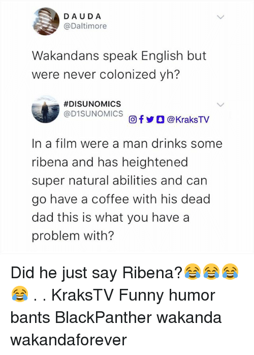 You Have A Problem: DAUDA  @Daltimore  Wakandans speak English but  were never colonized yh?  #DISUNOMICS  @D1SUNOMICS  回f y O @ KraksTV  In a film were a man drinks some  ribena and has heightened  super natural abilities and can  go have a coffee with his dead  dad this is what you have a  problem with? Did he just say Ribena?😂😂😂😂 . . KraksTV Funny humor bants BlackPanther wakanda wakandaforever