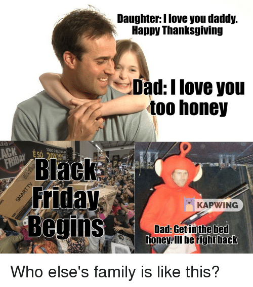 Black Friday, Dad, and Family: Daughter:l love you daddy.  Happy Thanksgiving  Dad:I love you  too honey  та  Р  ACK  TODO O ELETRO  S 20Y SEM  Black  Friday  KAPWING  Dad: Get in the bed  honey lI be right back