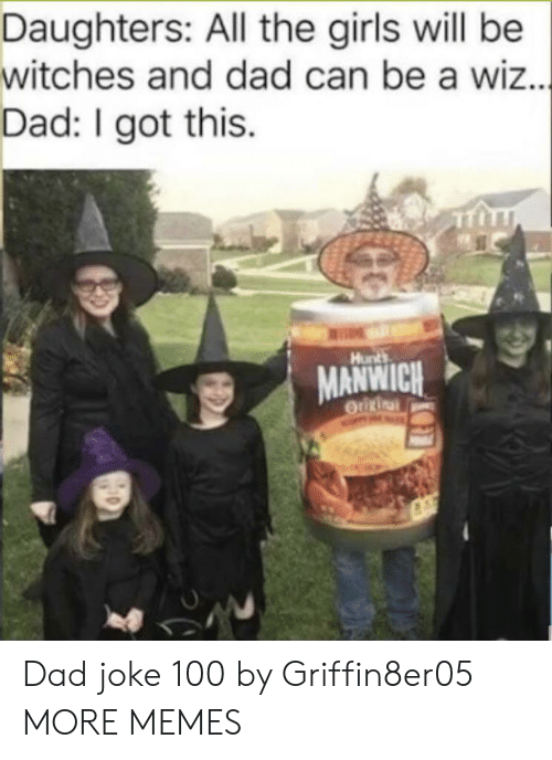 wiz: Daughters: All the girls will be  witches and dad can be a wiz...  Dad: I got this  Hunts  MANWICH  OUURinal Dad joke 100 by Griffin8er05 MORE MEMES