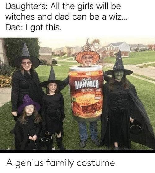 wiz: Daughters: All the girls will be  witches and dad can be a wiz...  Dad: I got this.  EME  Hunts  MANWICH  Origin  NOPPY NO A genius family costume