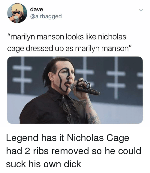 "Marilyn Manson, Dick, and Dank Memes: dave  airbagged  ""marilyn manson looks like nicholas  cage dressed up as marilyn manson"" Legend has it Nicholas Cage had 2 ribs removed so he could suck his own dick"