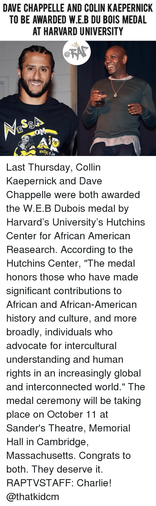 """Dave Chappelle: DAVE CHAPPELLE AND COLIN KAEPERNICK  TO BE AWARDED W.E.B DU BOIS MEDAL  AT HARVARD UNIVERSITY  HoT Last Thursday, Collin Kaepernick and Dave Chappelle were both awarded the W.E.B Dubois medal by Harvard's University's Hutchins Center for African American Reasearch. According to the Hutchins Center, """"The medal honors those who have made significant contributions to African and African-American history and culture, and more broadly, individuals who advocate for intercultural understanding and human rights in an increasingly global and interconnected world."""" The medal ceremony will be taking place on October 11 at Sander's Theatre, Memorial Hall in Cambridge, Massachusetts. Congrats to both. They deserve it. RAPTVSTAFF: Charlie! @thatkidcm"""