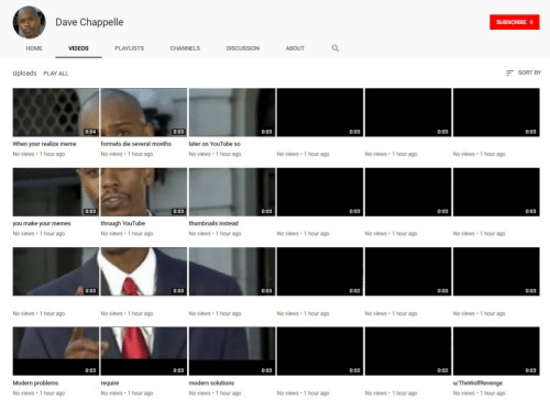 Dave Chappelle: Dave Chappelle  HOME  VIDEOS  PLAYLISTS  DISCUSSION  ABOUT  Uploads PLAY ALL  SORT BY  0:03  0:03  0:03  0:03  0:03  When your realize meme  No views 1 hour ago  formats die several months  later on YouTube so  No views 1 hour ago  No views 1 hour ago  No views 1 hour ago  No views 1 hour ago  No views 1 hour ago  0:03  0:03  0:03  0:03  0:03  you make your memes  No views 1 hour ag0  through YouTube  No views 1 hour ag0  thumbnails instead  No views 1 hour ag0  No views 1 hour ago  No views 1 hour ag0  No views 1 hour ag0  0:03  0:02  No views 1 hour ag0  No views 1 hour ago  No views 1 hour ago  No views 1 hour ago  No views 1 hour ag0  No views 1 hour ago  Modern problems  No views 1 hour ago  modern solutions  No views 1 hour ago  No views 1 hour ago  No views 1 hour ago  No views 1 hour ago  No views 1 hour ago