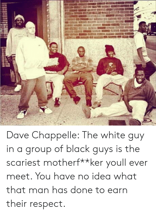 Dave Chappelle: Dave Chappelle: The white guy in a group of black guys is the scariest motherf**ker youll ever meet. You have no idea what that man has done to earn their respect.