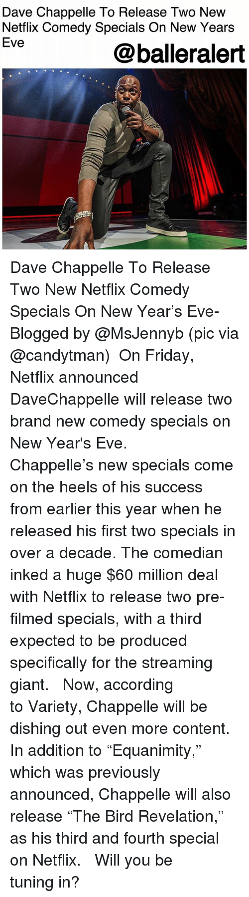 """Dave Chappelle: Dave Chappelle To Release Two New  Netflix Comedy Specials On New Years  Eve  @balleralert Dave Chappelle To Release Two New Netflix Comedy Specials On New Year's Eve- Blogged by @MsJennyb (pic via @candytman) ⠀⠀⠀⠀⠀⠀⠀ On Friday, Netflix announced DaveChappelle will release two brand new comedy specials on New Year's Eve. ⠀⠀⠀⠀⠀⠀⠀ ⠀⠀⠀⠀⠀⠀⠀ Chappelle's new specials come on the heels of his success from earlier this year when he released his first two specials in over a decade. The comedian inked a huge $60 million deal with Netflix to release two pre-filmed specials, with a third expected to be produced specifically for the streaming giant. ⠀⠀⠀⠀⠀⠀⠀ ⠀⠀⠀⠀⠀⠀⠀ Now, according to Variety, Chappelle will be dishing out even more content. In addition to """"Equanimity,"""" which was previously announced, Chappelle will also release """"The Bird Revelation,"""" as his third and fourth special on Netflix. ⠀⠀⠀⠀⠀⠀⠀ ⠀⠀⠀⠀⠀⠀⠀ Will you be tuning in?"""