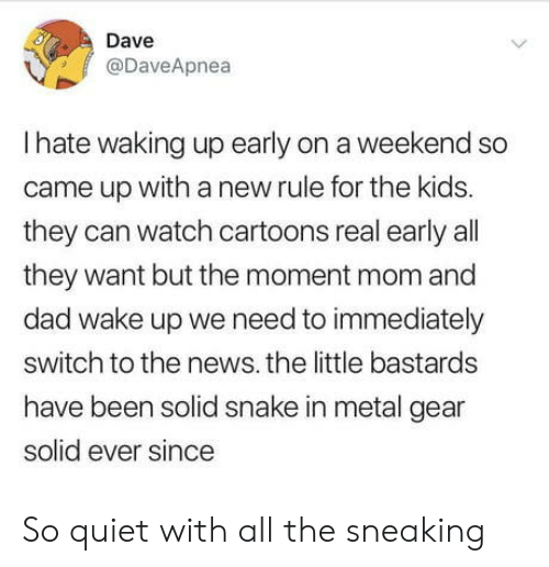 Cartoons: Dave  @DaveApnea  Ihate waking up early on a weekend so  came up witha new rule for the kids.  they can watch cartoons real early all  they want but the moment mom and  dad wake up we need to immediately  switch to the news. the little bastards  have been solid snake in metal gear  solid ever since  > So quiet with all the sneaking