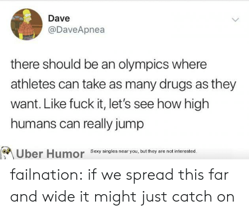 how high: Dave  @DaveApnea  there should be an olympics where  athletes can take as many drugs as they  want. Like fuck it, let's see how high  humans can really jump  Sexy singles near you, but they are not interested.  Uber Humor failnation:  if we spread this far and wide it might just catch on