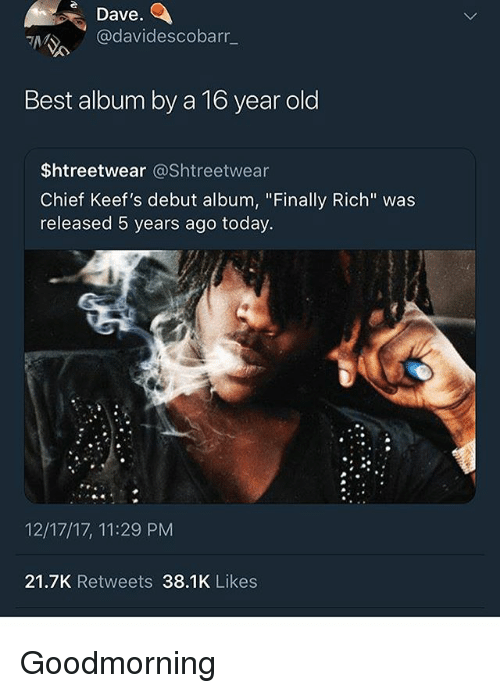 """Keefs: Dave  @davidescobarr_  Best album by a To year old  $htreetwear @Shtreetwear  Chief Keef's debut album, """"Finally Rich"""" was  released 5 years ago today.  12/17/17, 11:29 PM  21.7K Retweets 38.1K Likes Goodmorning"""