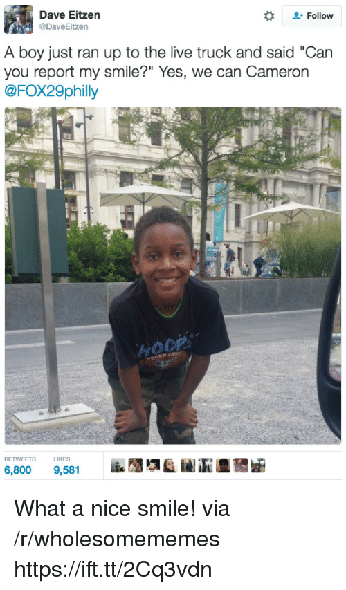 """Hoop: Dave Eitzen  @DaveEitzen  Follow  A boy just ran up to the live truck and said """"Can  you report my smile?"""" Yes, we can Cameron  @FOX29philly  HOOP  RETWEETS LIKES What a nice smile! via /r/wholesomememes https://ift.tt/2Cq3vdn"""