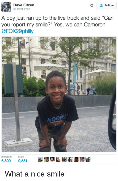 """Hoop: Dave Eitzen  @DaveEitzen  Follow  A boy just ran up to the live truck and said """"Can  you report my smile?"""" Yes, we can Cameron  @FOX29philly  HOOP  RETWEETS LIKES What a nice smile!"""