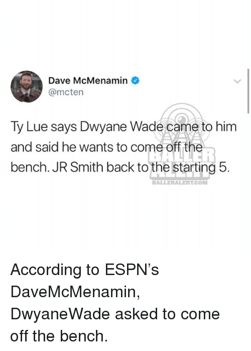 Come Off The Bench: Dave McMenamin  @mcten  Ty Lue says Dwyane Wade came to him  and said he wants to come off the^  bench. JR Smith back to the starting 5.  BALLERALERT.COM According to ESPN's DaveMcMenamin, DwyaneWade asked to come off the bench.