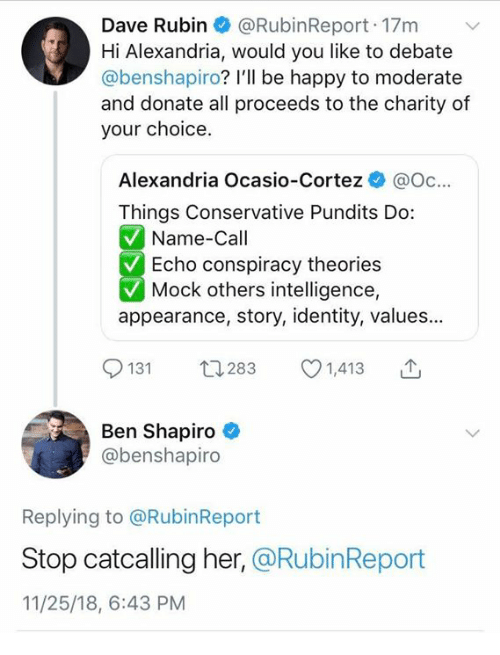 Rubin: Dave Rubin @RubinReport 17m v  Hi Alexandria, would you like to debate  @benshapiro? I'll be happy to moderate  and donate all proceeds to the charity of  your choice  Alexandria Ocasio-Cortez @oc...  Things Conservative Pundits Do:  Name-Call  Echo conspiracy theories  Mock others intelligence,  appearance, story, identity, values...  9131  Ben Shapiro  t1283 1,413 T  @benshapiro  Replying to @RubinReport  Stop catcalling her, @RubinReport  11/25/18, 6:43 PM
