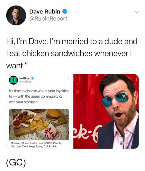 "Rubin: Dave Rubin  @RubinReport  Hi, I'm Dave. I'm married to a dude and  l eat chicken sandwiches whenever l  want.""  HuffPost  @HuffPost  It's time to choose where your loyalties  lie with the queer community or  with your stomach.  Opinion I If You Really Love LGBTQ People,  You Just Can't Keep Eating Chick-fil-A (GC)"