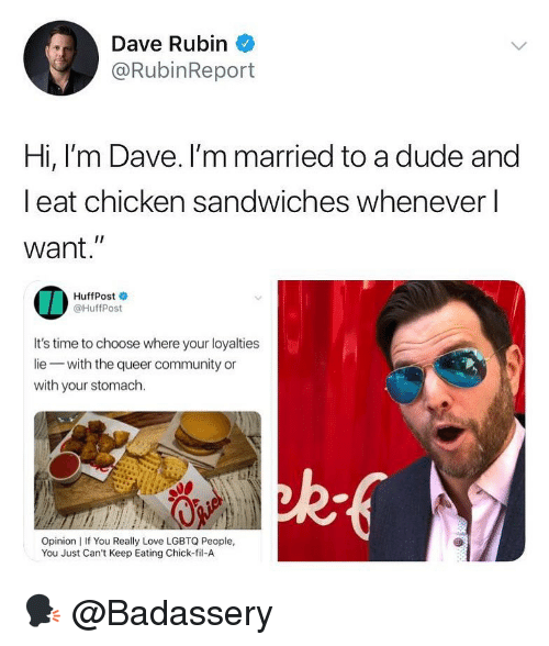 "Rubin: Dave Rubin  @RubinReport  Hi, l'm Dave. I'm married to a dude and  l eat chicken sandwiches whenever l  want.""  IA  HuffPost  @HuffPost  It's time to choose where your loyalties  lie with the queer community or  with your stomach.  ad  Opinion 