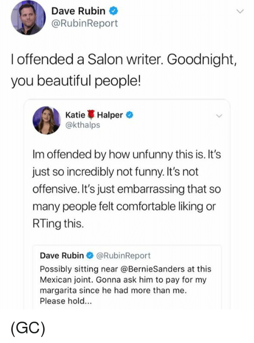 Rubin: Dave Rubin  @RubinReport  I offended a Salon writer. Goodnight,  you beautiful people!  Katie Halper.  @kthalps  Im offended by how unfunny this is. It's  just so incredibly not funny. It's not  offensive. It's just embarrassing that so  many people felt comfortable liking or  RTing this.  Dave Rubin @RubinReport  Possibly sitting near @BernieSanders at this  Mexican joint. Gonna ask him to pay for my  margarita since he had more than me  Please hold.. (GC)