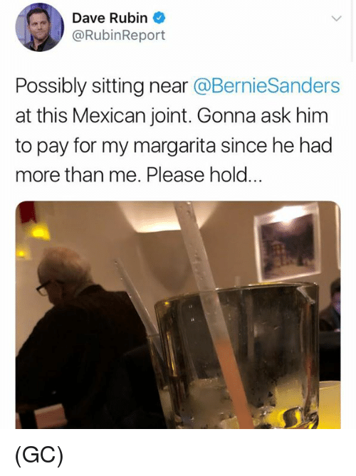 Rubin: Dave Rubin  @RubinReport  Possibly sitting near @BernieSanders  at this Mexican joint. Gonna ask him  to pay for my margarita since he had  more than me. Please hold.. (GC)