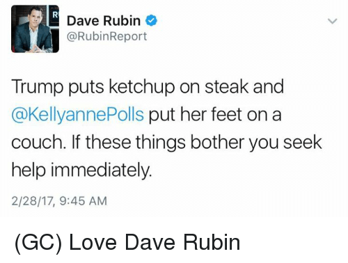 Memes, 🤖, and Feet: Dave Rubin  @RubinReport  Trump puts ketchup on steak and  @KellyannePolls put her feet on a  couch. If these things bother you seek  help immediately.  2/28/17, 9:45 AM (GC) Love Dave Rubin