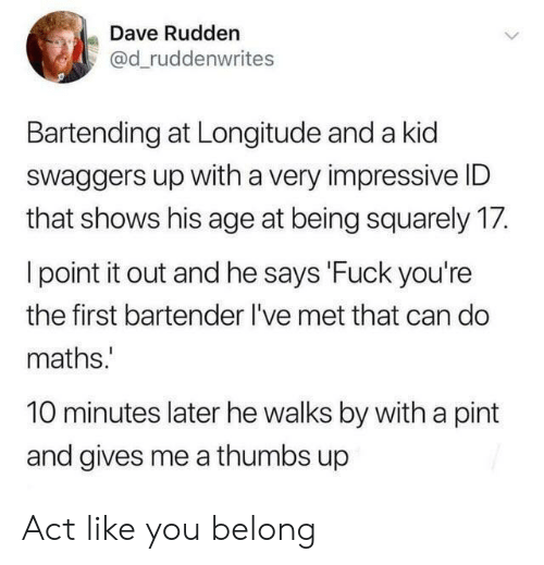 impressive: Dave Rudden  @d_ruddenwrites  Bartending at Longitude and a kid  Swaggers up with a very impressive ID  that shows his age at being squarely 17.  I point it out and he says 'Fuck you're  the first bartender I've met that can do  maths.  10 minutes later he walks by with a pint  and gives me a thumbs up Act like you belong