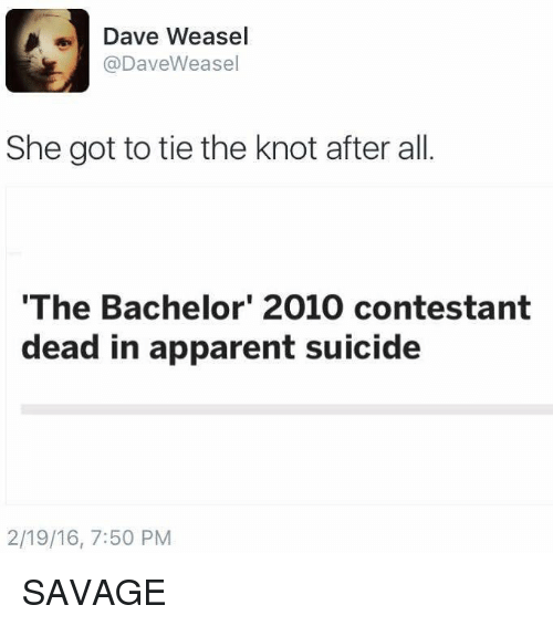 the knot: Dave Weasel  @Dave Weasel  She got to tie the knot after all  'The Bachelor' 2010 contestant  dead in apparent suicide  2/19/16, 7:50 PM SAVAGE
